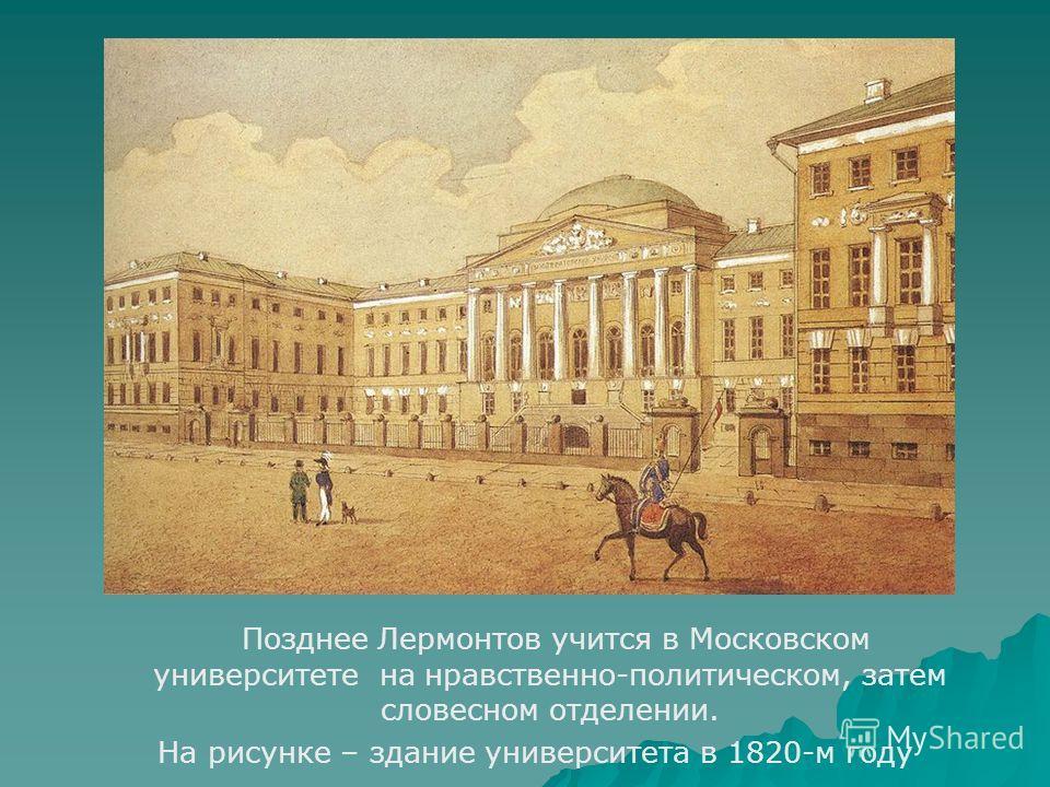 Позднее Лермонтов учится в Московском университете на нравственно-политическом, затем словесном отделении. На рисунке – здание университета в 1820-м году
