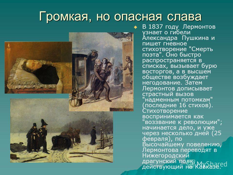 Громкая, но опасная слава В 1837 году Лермонтов узнает о гибели Александра Пушкина и пишет гневное стихотворение