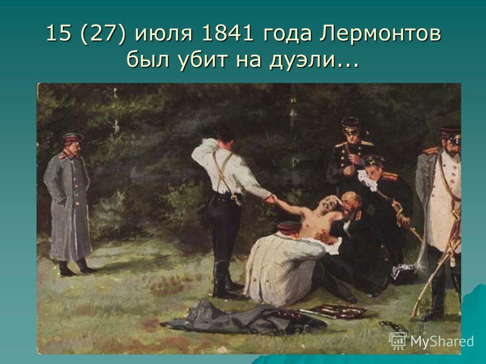 15 (27) июля 1841 года Лермонтов был убит на дуэли...