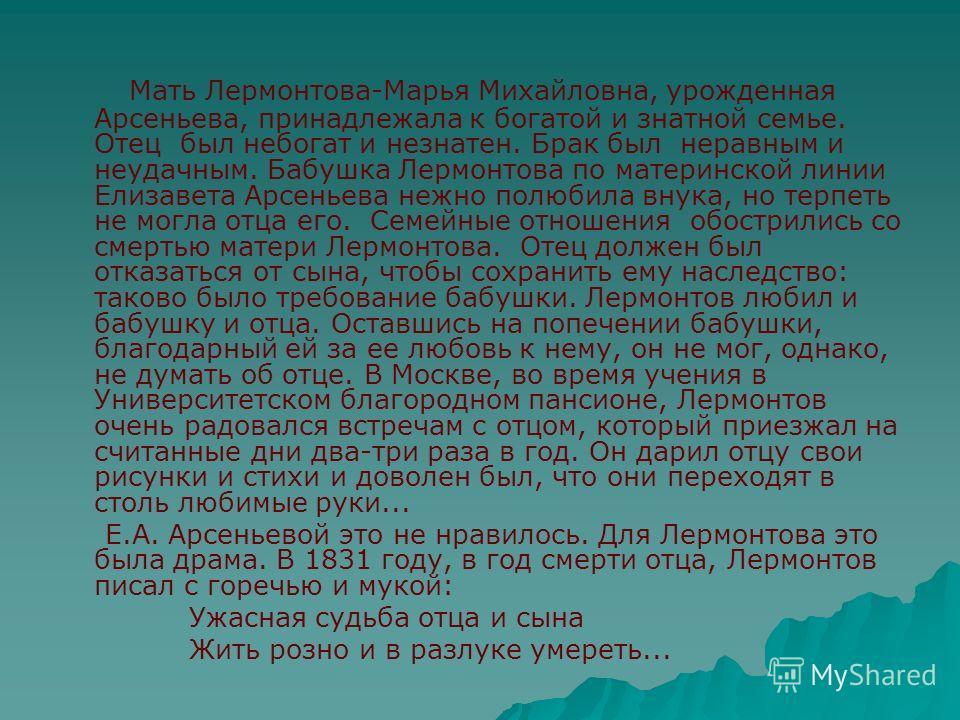 Мать Лермонтова-Марья Михайловна, урожденная Арсеньева, принадлежала к богатой и знатной семье. Отец был небогат и незнатен. Брак был неравным и неудачным. Бабушка Лермонтова по материнской линии Елизавета Арсеньева нежно полюбила внука, но терпеть н