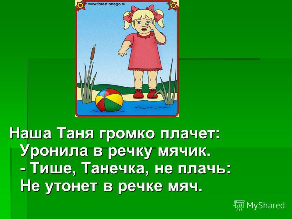 Наша Таня громко плачет: Уронила в речку мячик. - Тише, Танечка, не плачь: Не утонет в речке мяч.