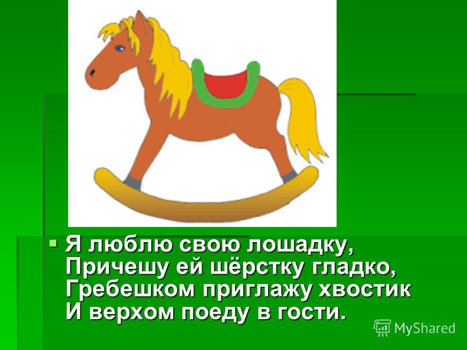 Я люблю свою лошадку, Причешу ей шёрстку гладко, Гребешком приглажу хвостик И верхом поеду в гости. Я люблю свою лошадку, Причешу ей шёрстку гладко, Гребешком приглажу хвостик И верхом поеду в гости.