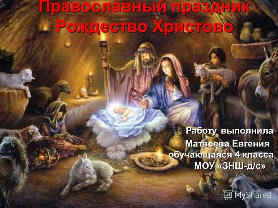 Православный праздник Рождество Христово Работу выполнила Матвеева Евгения обучающаяся 4 класса МОУ «ЗНШ-д/с»