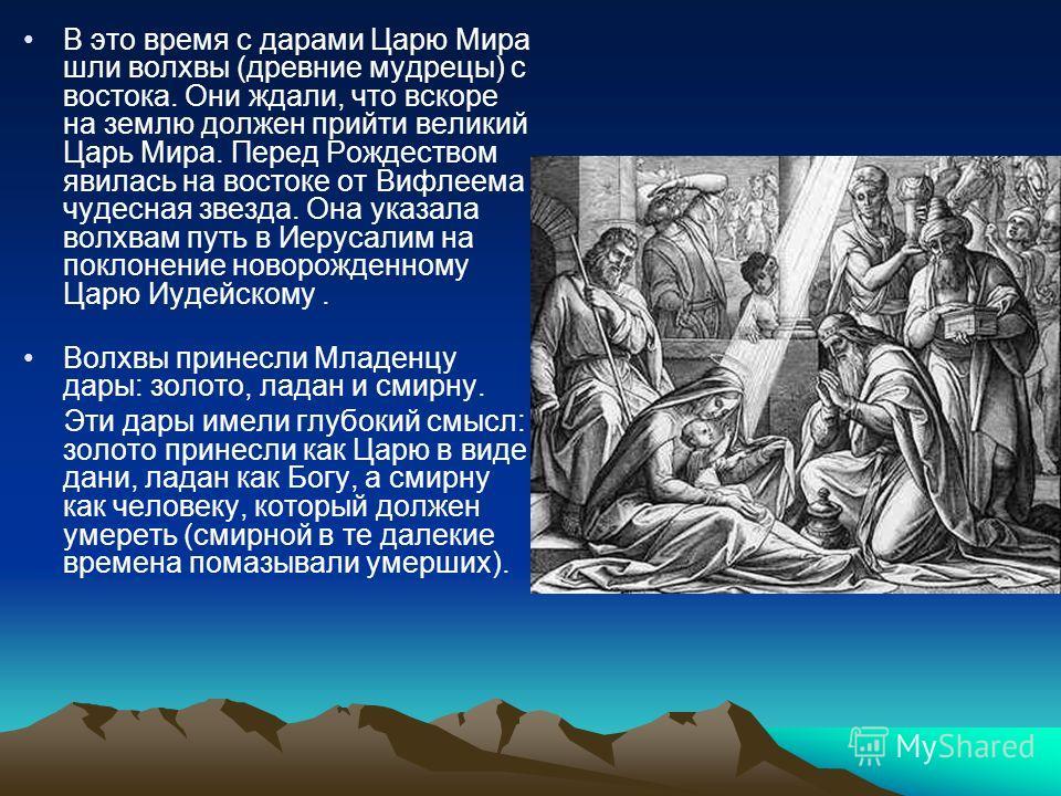 В это время с дарами Царю Мира шли волхвы (древние мудрецы) с востока. Они ждали, что вскоре на землю должен прийти великий Царь Мира. Перед Рождеством явилась на востоке от Вифлеема чудесная звезда. Она указала волхвам путь в Иерусалим на поклонение