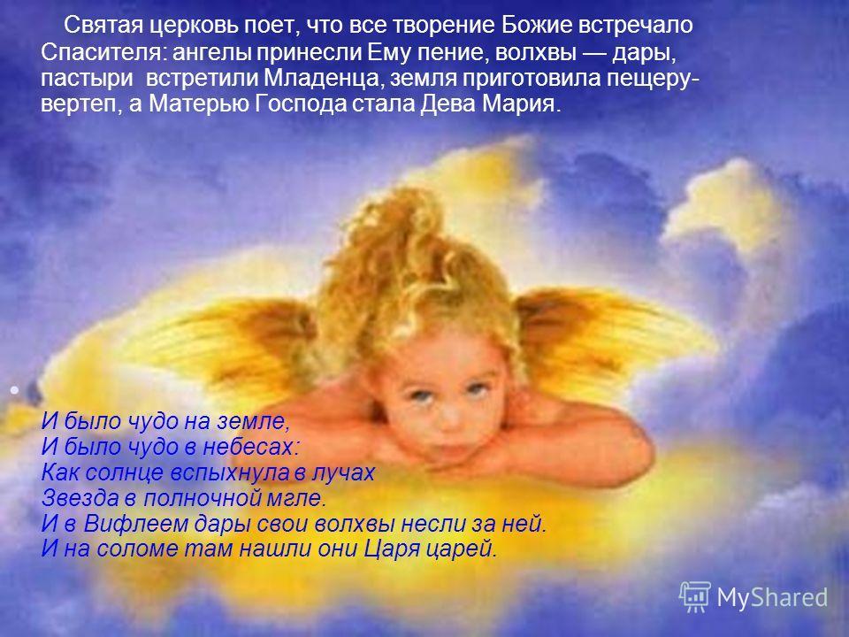 Святая церковь поет, что все творение Божие встречало Спасителя: ангелы принесли Ему пение, волхвы дары, пастыри встретили Младенца, земля приготовила пещеру- вертеп, а Матерью Господа стала Дева Мария. И было чудо на земле, И было чудо в небесах: Ка