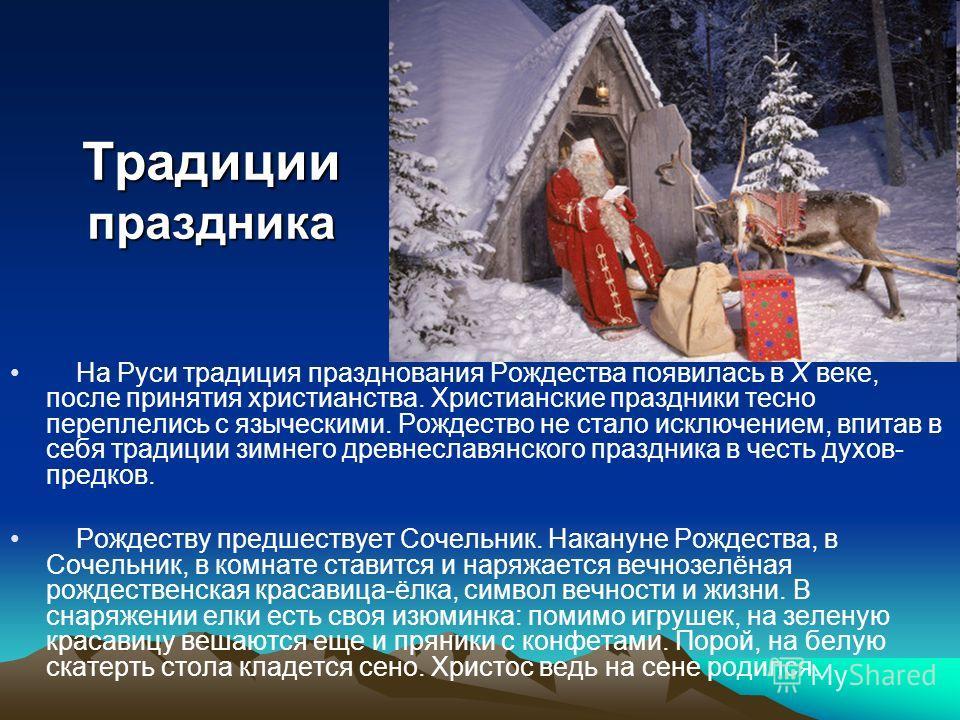 Традиции праздника На Руси традиция празднования Рождества появилась в X веке, после принятия христианства. Христианские праздники тесно переплелись с языческими. Рождество не стало исключением, впитав в себя традиции зимнего древнеславянского праздн