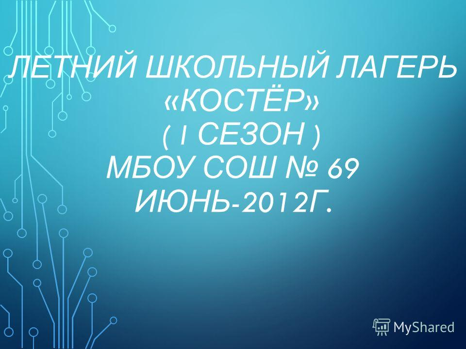 ЛЕТНИЙ ШКОЛЬНЫЙ ЛАГЕРЬ « КОСТЁР » ( I СЕЗОН ) МБОУ СОШ 69 ИЮНЬ -2012 Г.