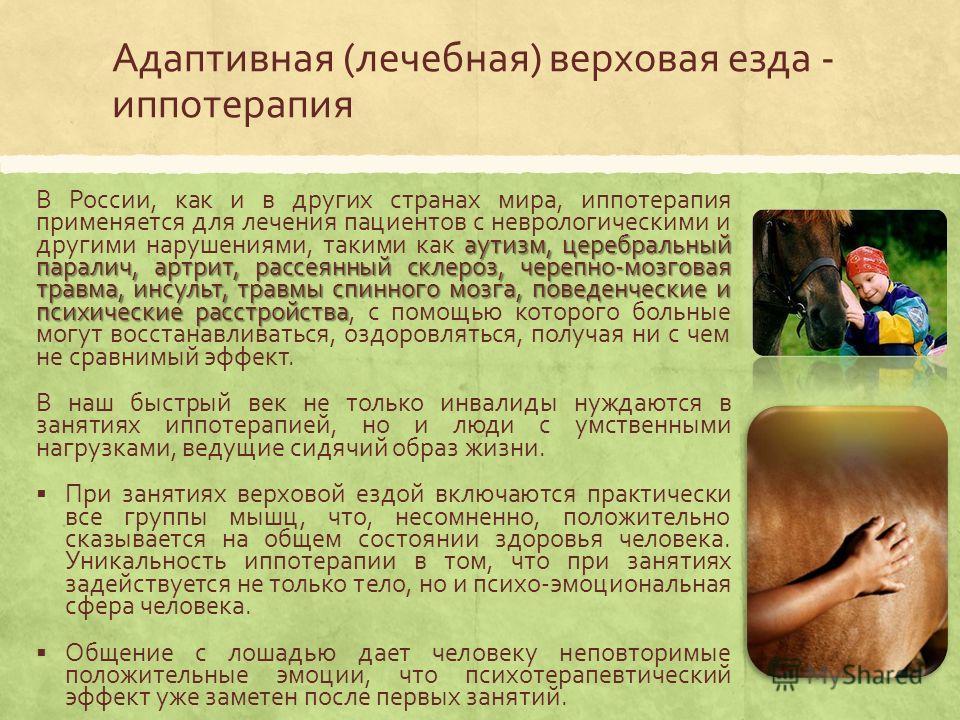 Адаптивная (лечебная) верховая езда - иппотерапия аутизм, церебральный паралич, артрит, рассеянный склероз, черепно-мозговая травма, инсульт, травмы спинного мозга, поведенческие и психические расстройства В России, как и в других странах мира, иппот
