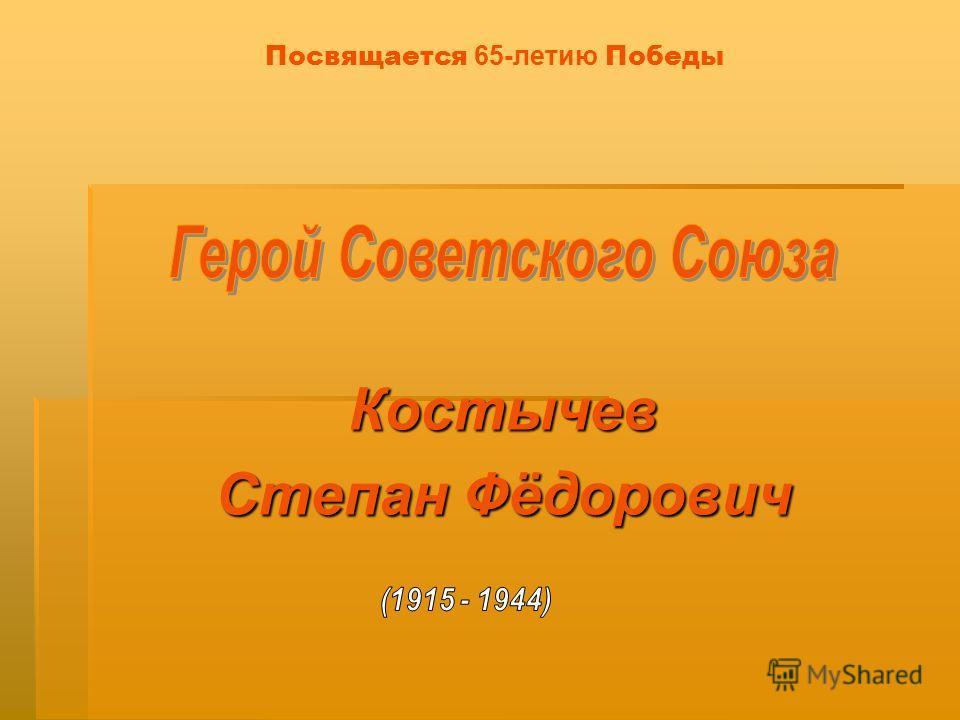 Посвящается 65-летию Победы Костычев Степан Фёдорович
