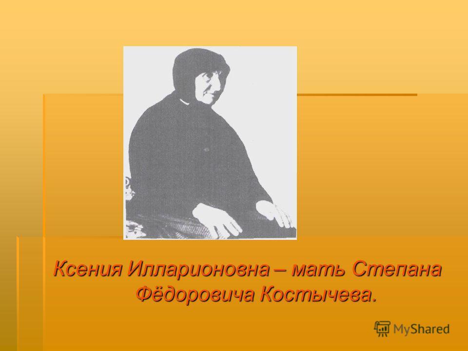 Ксения Илларионовна – мать Степана Фёдоровича Костычева.