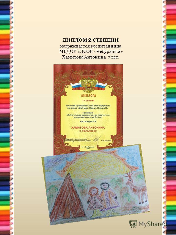 ДИПЛОМ 2 СТЕПЕНИ награждается воспитанница МБДОУ «ДСОВ «Чебурашка» Хамитова Антонина 7 лет.