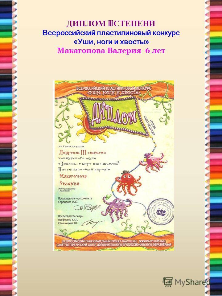 ДИПЛОМ III СТЕПЕНИ Всероссийский пластилиновый конкурс «Уши, ноги и хвосты» Макагонова Валерия 6 лет