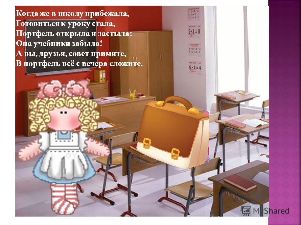 Когда же в школу прибежала, Готовиться к уроку стала, Портфель открыла и застыла: Она учебники забыла! А вы, друзья, совет примите, В портфель всё с вечера сложите.