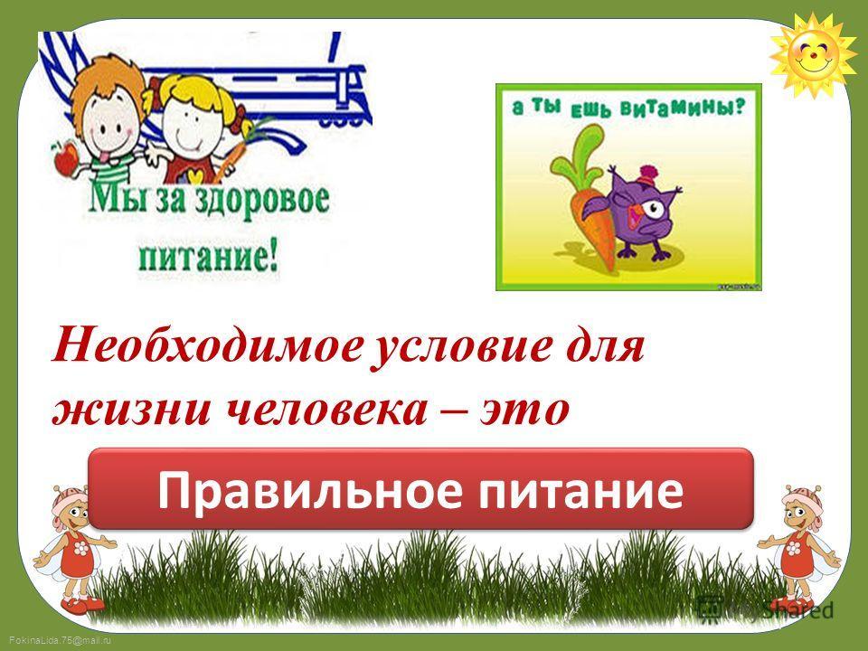 FokinaLida.75@mail.ru Необходимое условие для жизни человека – это …………………………… Правильное питание