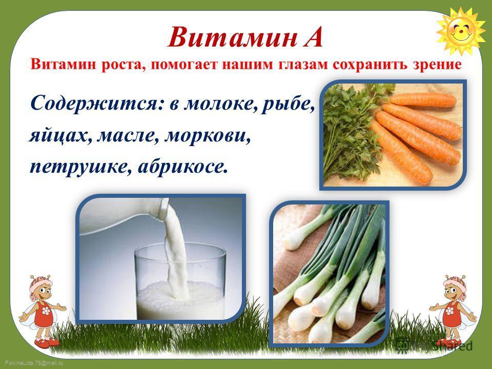 FokinaLida.75@mail.ru Витамин А Витамин роста, помогает нашим глазам сохранить зрение Содержится: в молоке, рыбе, яйцах, масле, моркови, петрушке, абрикосе.