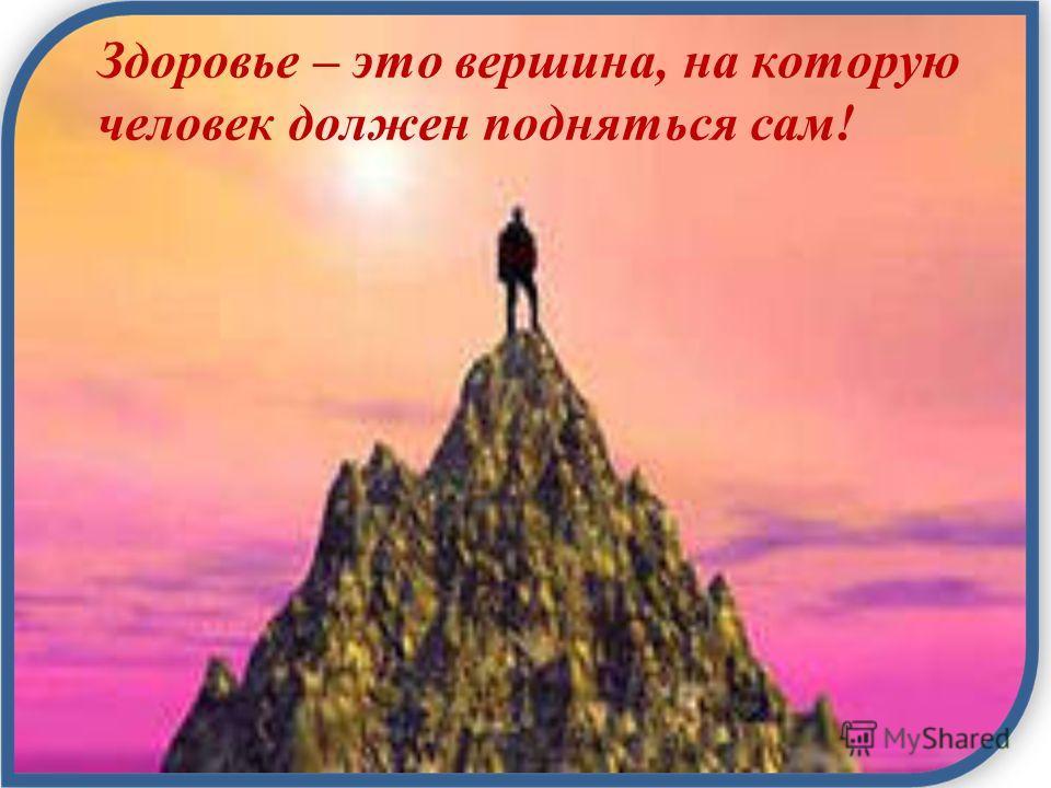 Здоровье – это вершина, на которую человек должен подняться сам!