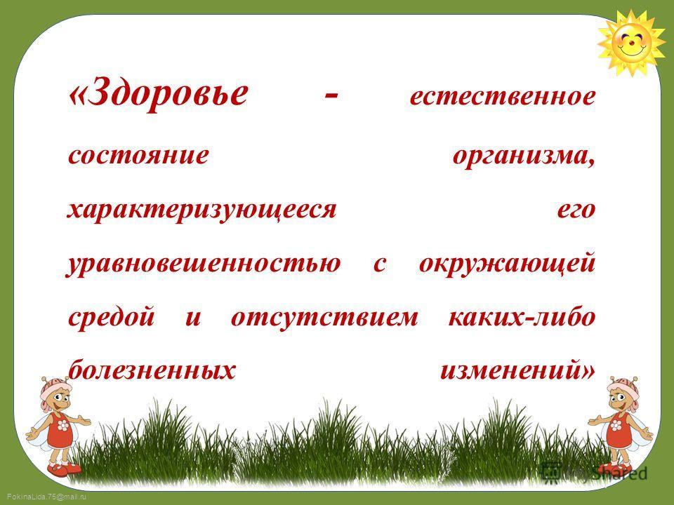 FokinaLida.75@mail.ru «Здоровье - естественное состояние организма, характеризующееся его уравновешенностью с окружающей средой и отсутствием каких-либо болезненных изменений»