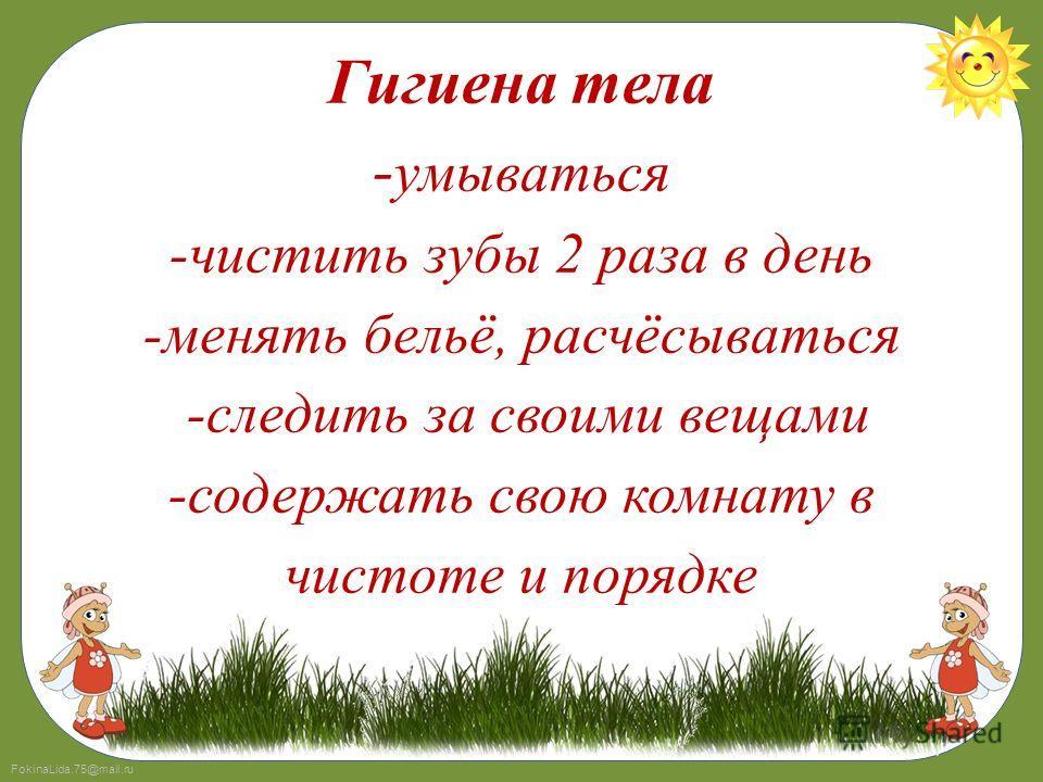 FokinaLida.75@mail.ru Гигиена тела - умываться -чистить зубы 2 раза в день -менять бельё, расчёсываться -следить за своими вещами -содержать свою комнату в чистоте и порядке