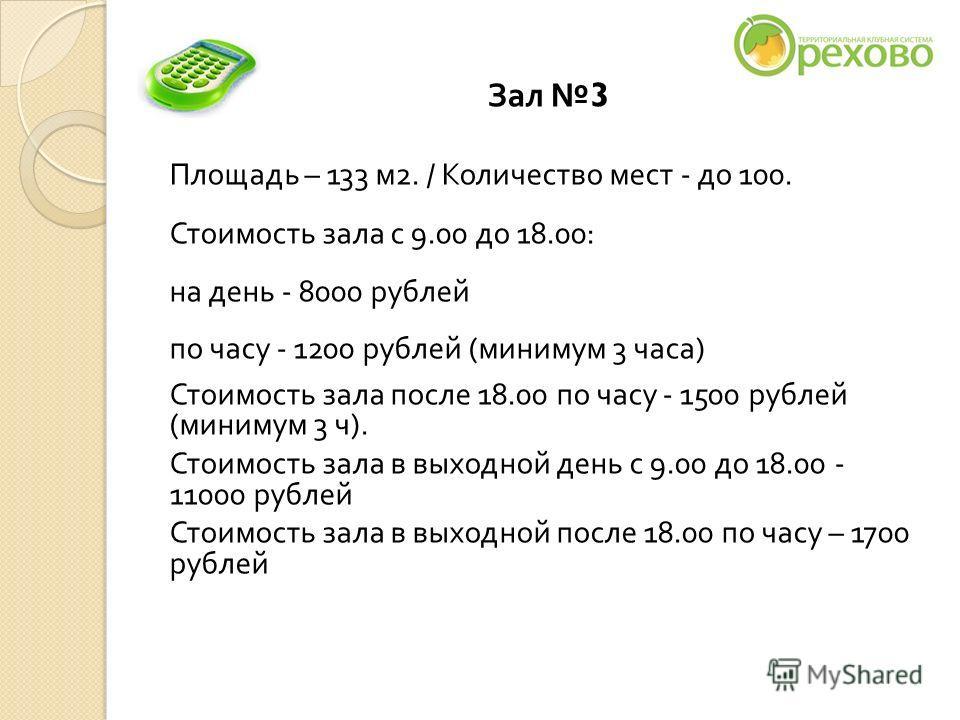 Зал 3 Площадь – 133 м 2. / Количество мест - до 100. Стоимость зала с 9.00 до 18.00: на день - 8000 рублей по часу - 1200 рублей ( минимум 3 часа ) Стоимость зала после 18.00 по часу - 1500 рублей ( минимум 3 ч ). Стоимость зала в выходной день с 9.0