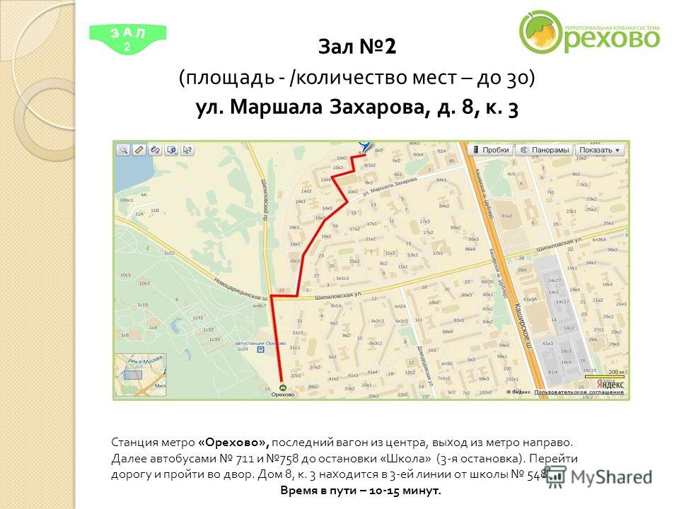 Зал 2 ( площадь - / количество мест – до 30) ул. Маршала Захарова, д. 8, к. 3 Станция метро « Орехово », последний вагон из центра, выход из метро направо. Далее автобусами 711 и 758 до остановки « Школа » (3- я остановка ). Перейти дорогу и пройти в