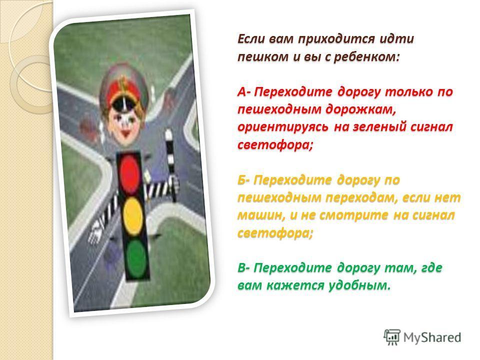Если вам приходится идти пешком и вы с ребенком: А- Переходите дорогу только по пешеходным дорожкам, ориентируясь на зеленый сигнал светофора; Б- Переходите дорогу по пешеходным переходам, если нет машин, и не смотрите на сигнал светофора; В- Переход