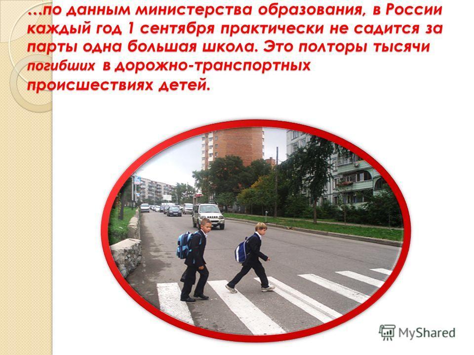 … по данным министерства образования, в России каждый год 1 сентября практически не садится за парты одна большая школа. Это полторы тысячи погибших в дорожно-транспортных происшествиях детей. …по данным министерства образования, в России каждый год