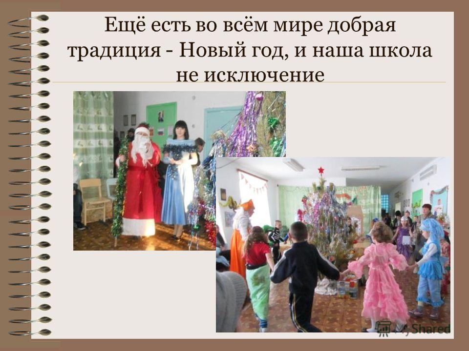 Ещё есть во всём мире добрая традиция - Новый год, и наша школа не исключение