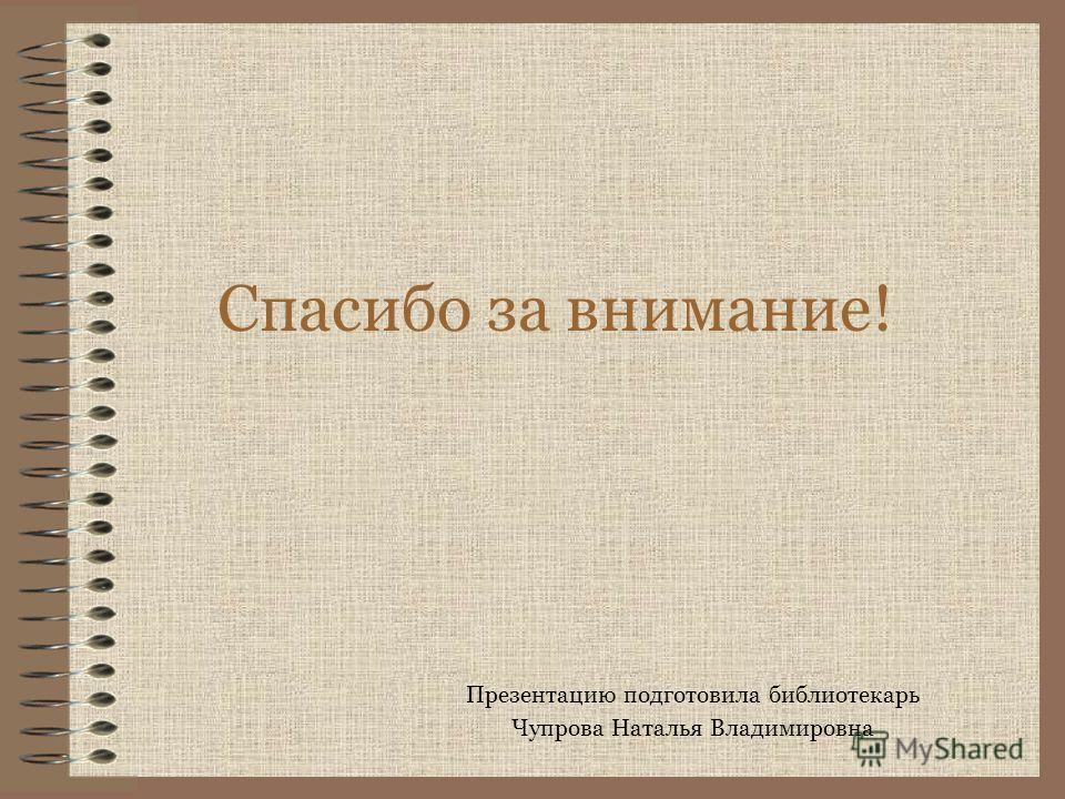 Спасибо за внимание! Презентацию подготовила библиотекарь Чупрова Наталья Владимировна