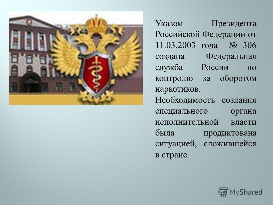 Указом Президента Российской Федерации от 11.03.2003 года 306 создана Федеральная служба России по контролю за оборотом наркотиков. Необходимость создания специального органа исполнительной власти была продиктована ситуацией, сложившейся в стране.