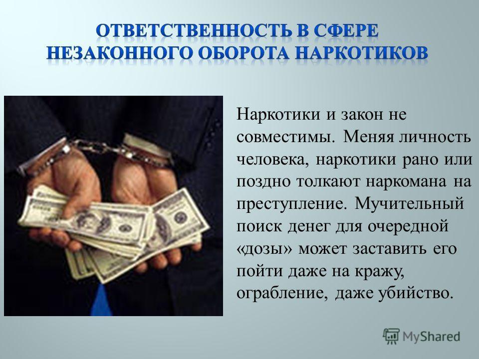 Наркотики и закон не совместимы. Меняя личность человека, наркотики рано или поздно толкают наркомана на преступление. Мучительный поиск денег для очередной « дозы » может заставить его пойти даже на кражу, ограбление, даже убийство.