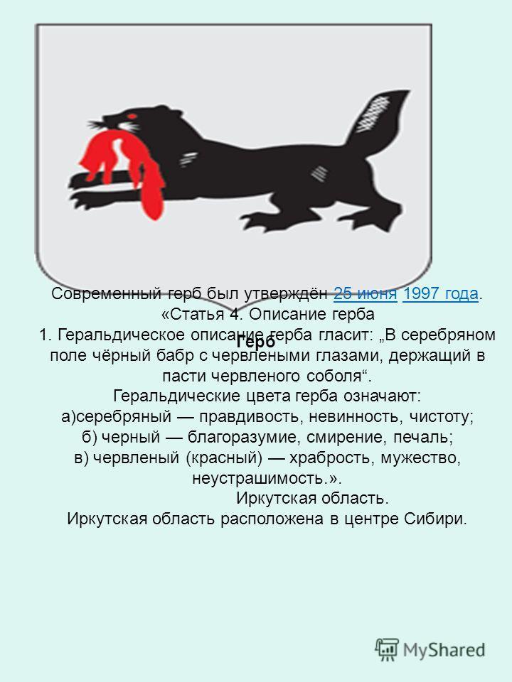 Герб Современный герб был утверждён 25 июня 1997 года. «Статья 4. Описание герба 1. Геральдическое описание герба гласит: В серебряном поле чёрный бабр с червлеными глазами, держащий в пасти червленого соболя. Геральдические цвета герба означают: а)с