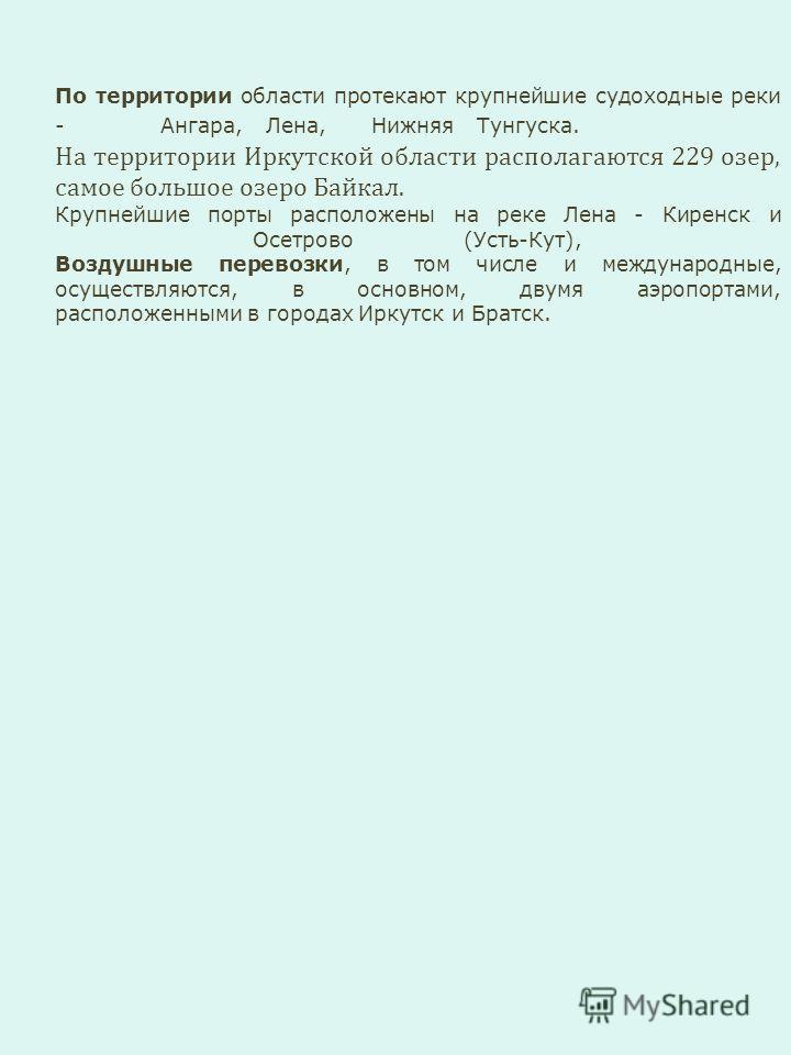 По территории области протекают крупнейшие судоходные реки - Ангара, Лена, Нижняя Тунгуска. На территории Иркутской области располагаются 229 озер, самое большое озеро Байкал. Крупнейшие порты расположены на реке Лена - Киренск и Осетрово (Усть-Кут),