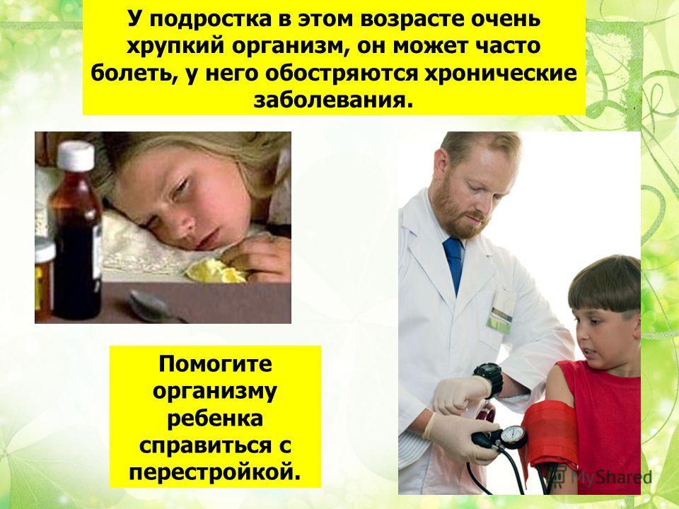 У подростка в этом возрасте очень хрупкий организм, он может часто болеть, у него обостряются хронические заболевания. Помогите организму ребенка справиться с перестройкой.