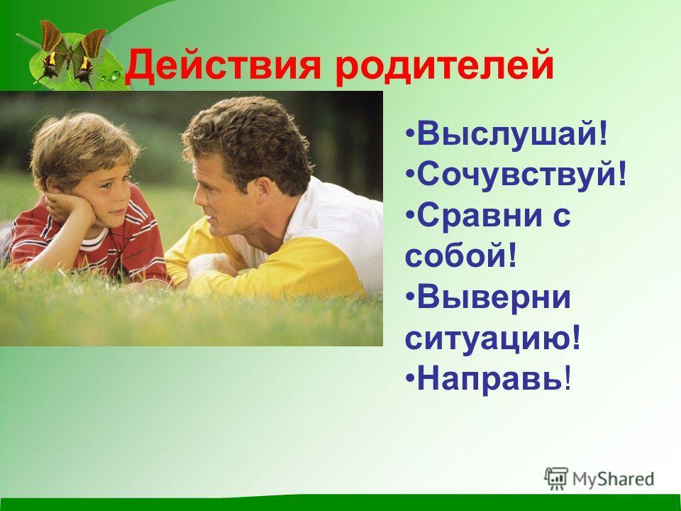 Действия родителей Выслушай! Сочувствуй! Сравни с собой! Выверни ситуацию! Направь!