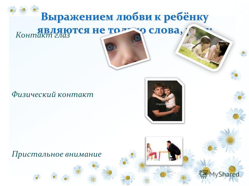 Выражением любви к ребёнку являются не только слова, но и: Контакт глаз Физический контакт Пристальное внимание