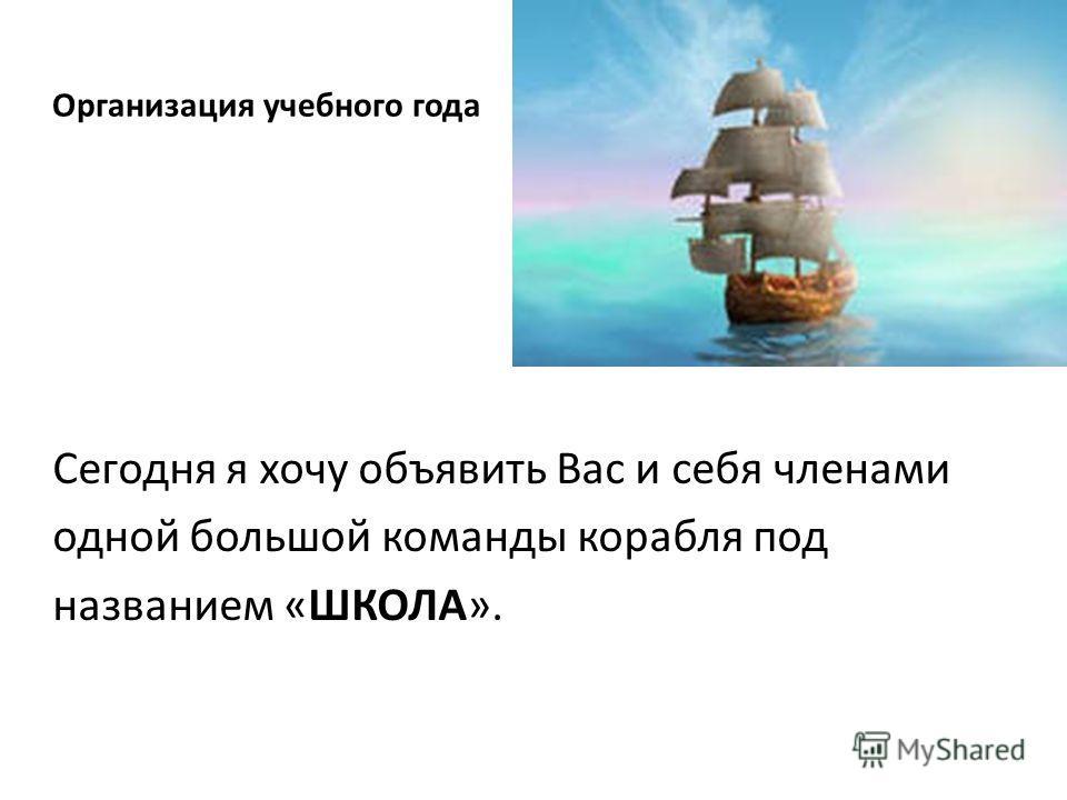 Организация учебного года Сегодня я хочу объявить Вас и себя членами одной большой команды корабля под названием «ШКОЛА».