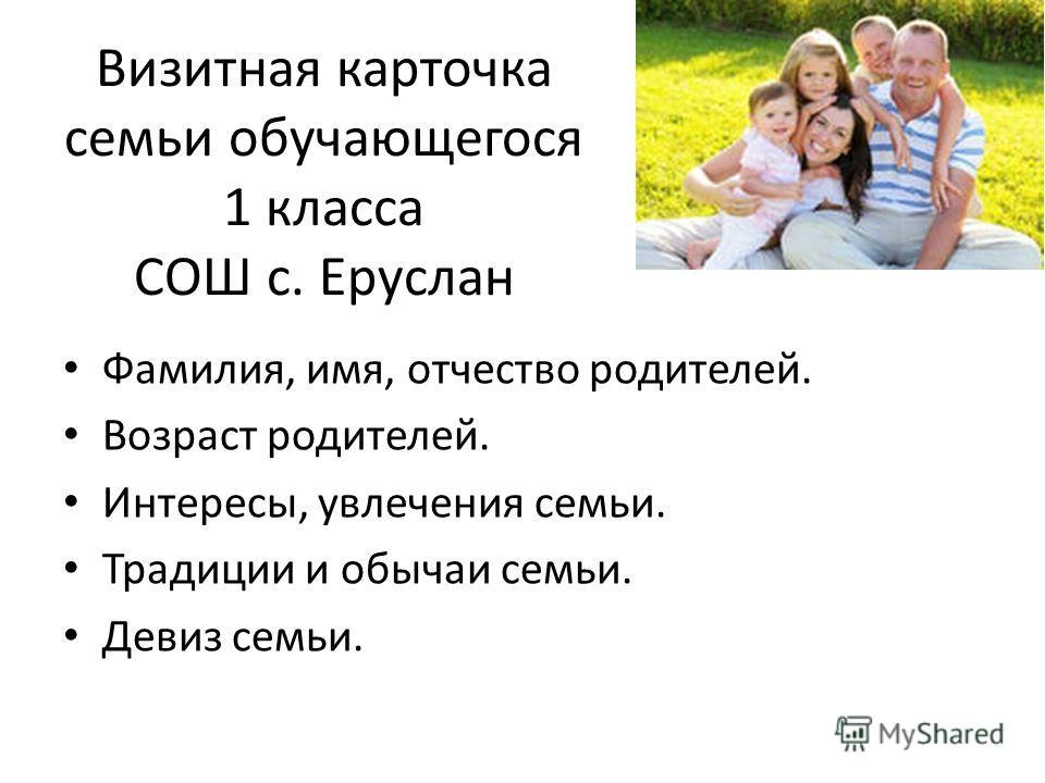 Визитная карточка семьи обучающегося 1 класса СОШ с. Еруслан Фамилия, имя, отчество родителей. Возраст родителей. Интересы, увлечения семьи. Традиции и обычаи семьи. Девиз семьи.