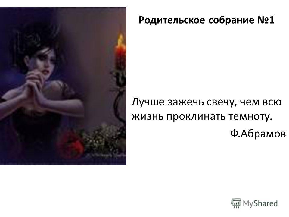 Лучше зажечь свечу, чем всю жизнь проклинать темноту. Ф.Абрамов Родительское собрание 1