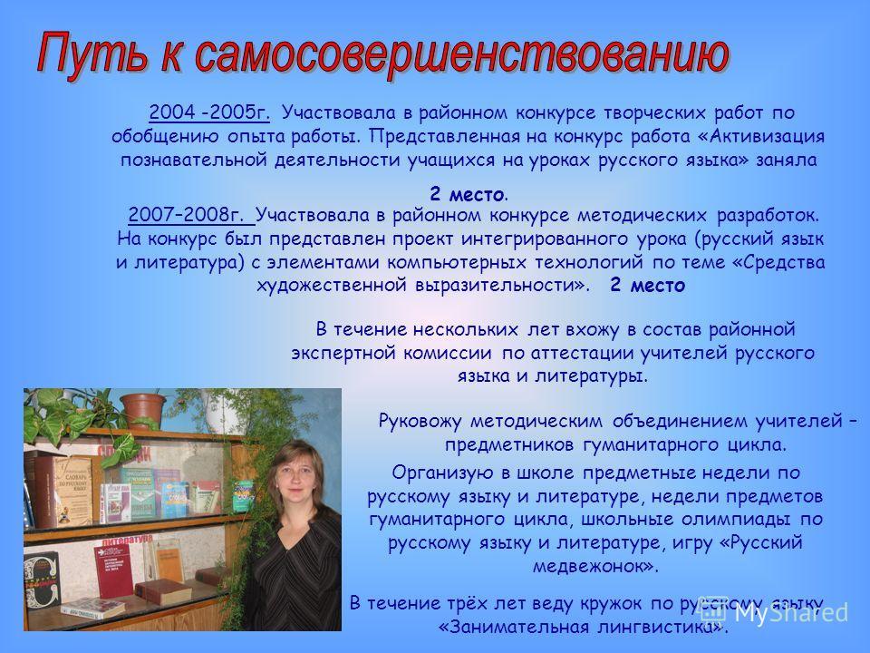 2004 -2005 г. Участвовала в районном конкурсе творческих работ по обобщению опыта работы. Представленная на конкурс работа «Активизация познавательной деятельности учащихся на уроках русского языка» заняла 2 место. 2007–2008 г. Участвовала в районном