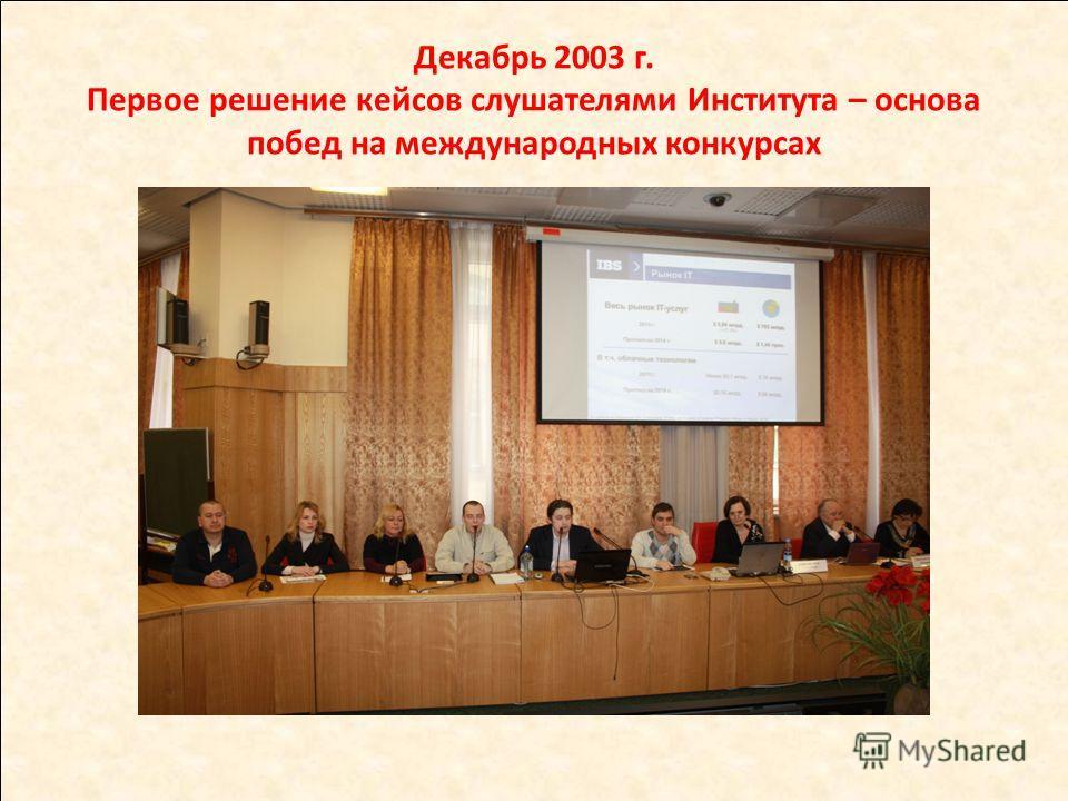 Декабрь 2003 г. Первое решение кейсов слушателями Института – основа побед на международных конкурсах