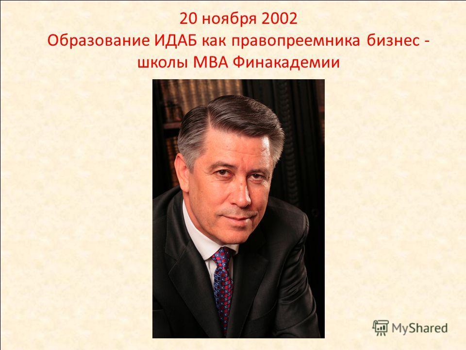 20 ноября 2002 Образование ИДАБ как правопреемника бизнес - школы МВА Финакадемии