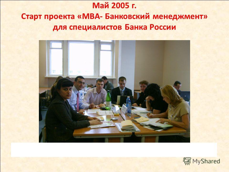 Май 2005 г. Старт проекта «МВА- Банковский менеджмент» для специалистов Банка России