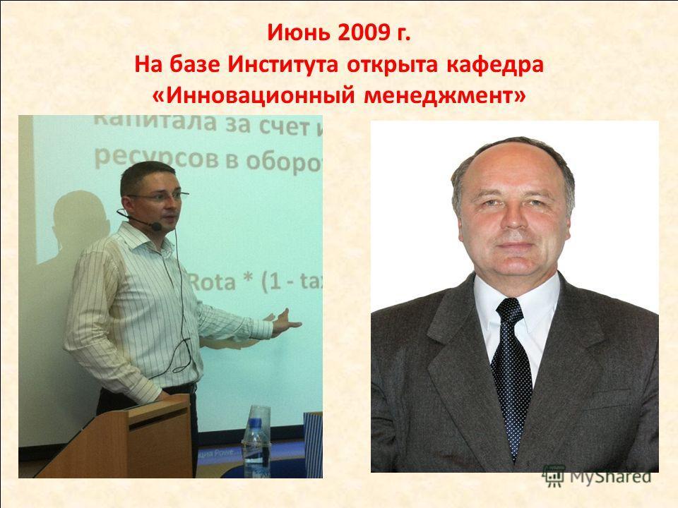 Июнь 2009 г. На базе Института открыта кафедра «Инновационный менеджмент»