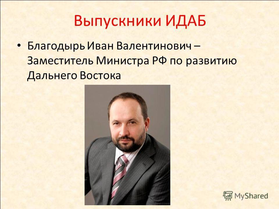 Выпускники ИДАБ Благодырь Иван Валентинович – Заместитель Министра РФ по развитию Дальнего Востока