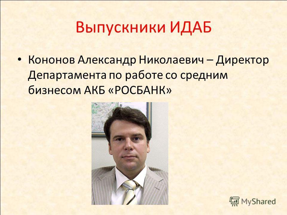 Выпускники ИДАБ Кононов Александр Николаевич – Директор Департамента по работе со средним бизнесом АКБ «РОСБАНК»