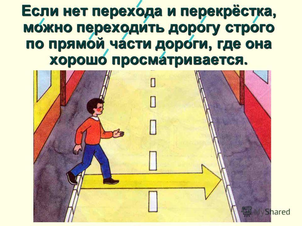 Если нет перехода и перекрёстка, можно переходить дорогу строго по прямой части дороги, где она хорошо просматривается.