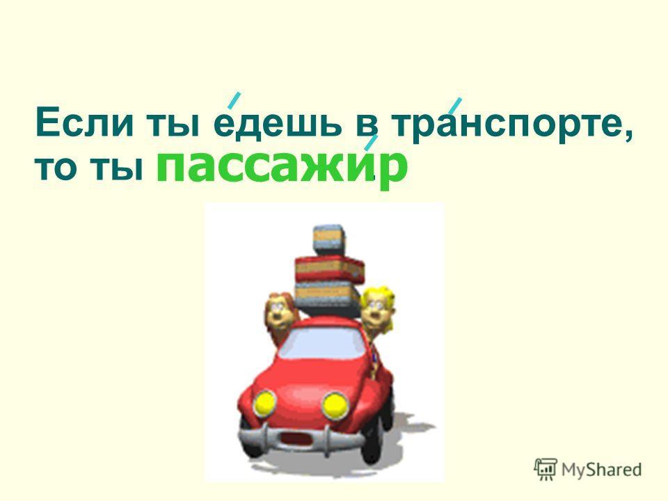 Если ты едешь в транспорте, то ты. пассажир