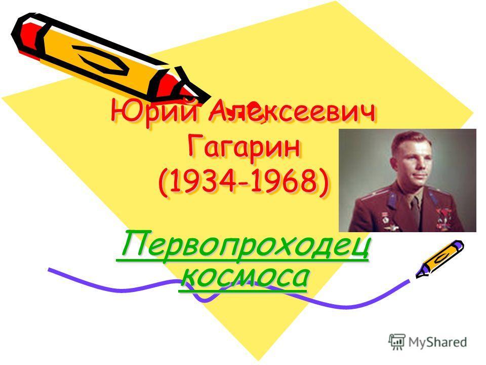 Юрий Алексеевич Гагарин (1934-1968) Первопроходец космоса
