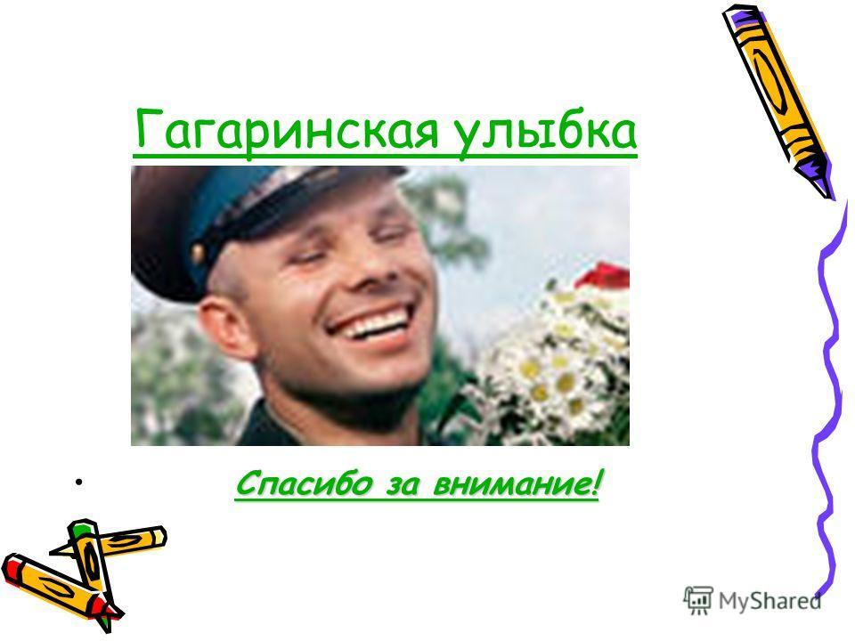 Гагаринская улыбка Спасибо за внимание!