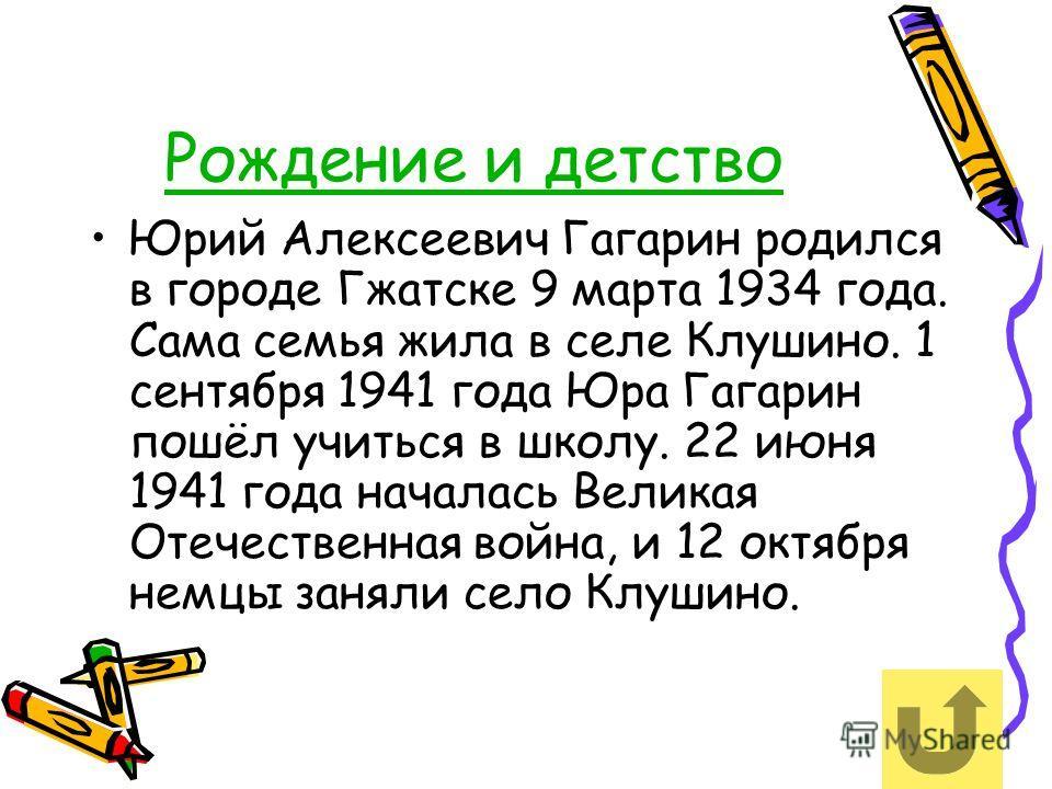 Рождение и детствоождение и детство Юрий Алексеевич Гагарин родился в городе Гжатске 9 марта 1934 года. Сама семья жила в селе Клушино. 1 сентября 1941 года Юра Гагарин пошёл учиться в школу. 22 июня 1941 года началась Великая Отечественная война, и